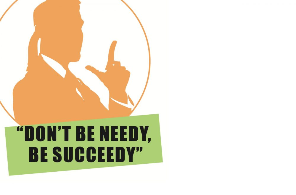 Don't be Needy, Be Succeedy